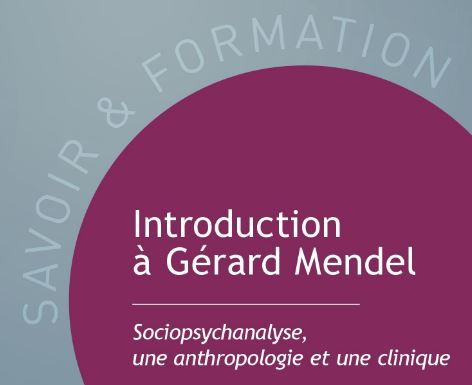Introduction à Gérard Mendel. Sociopsychanalyse, une anthropologie et une clinique.